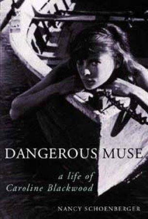Dangerous Muse: A Life Of Caroline Blackwood by Nancy Schoenberger