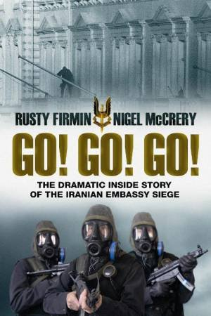 Go! Go! Go!: The Dramatic Inside Story of the Iranian Embassy Siege by Nigel McCrery & Rusty Firmin