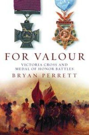 For Valour: Victoria Cross And Medal Of Honour Battles by Bryan Perrett