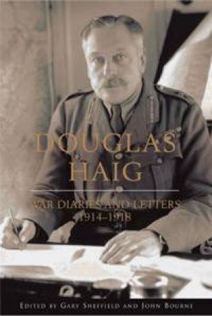 Douglas Haig: War Diaries And Letters 1914-1918 by Gary Sheffield