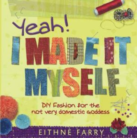 Yeah, I Made It Myself: DIY Fashion for the Not Very Domestic Goddess by Eithne Farry