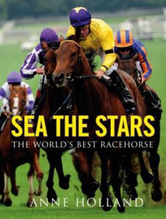 Sea the Stars: The World's Best Racehorse by Anne Holland