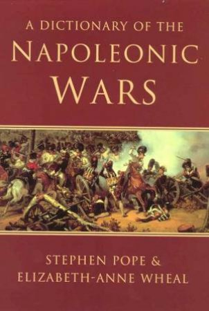A Dictionary Of The Napoleonic Wars by Stephen Pope & Elizabeth-Anne Wheal