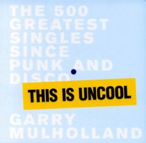This Is Uncool: The 500 Greatest Singles Since Punk And Disco by Garry Mulholland