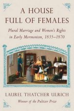 A House Full Of Females Plural Marriage and Womens Rights in Early Mormonism 18351870
