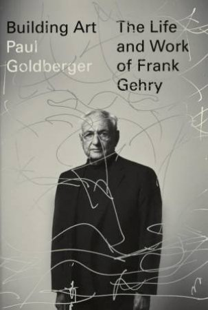 Building Art: The Life and Work of Frank Gehry by Paul Goldberger
