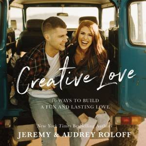 Creative Love: 10 Ways To Build A Fun And Lasting Love by Audrey Roloff & Jeremy Roloff