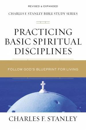 Practicing Basic Spiritual Disciplines: Follow God's Blueprint For Living by Charles F Stanley