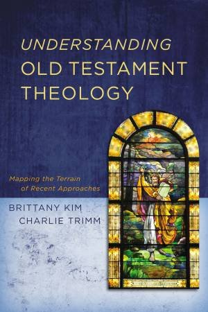 Understanding Old Testament Theology: Mapping The Terrain Of Recent Approaches by Charlie Trimm