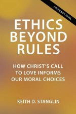 Ethics Beyond Rules How Christs Call to Love Informs Our Moral Choices
