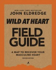 Wild At Heart Field Manual Revised Edition Discovering The Secret Of A Mans Soul