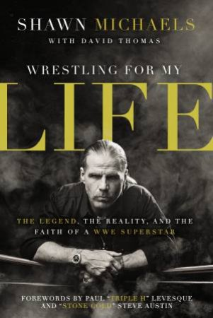 Wrestling For My Life: The Legend, the Reality, and the Faith of a WWE Superstar by Shawn Michaels