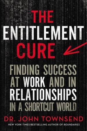 The Entitlement Cure: Finding Success At Work And In Relationships In A Shortcut World by Dr John Townsend