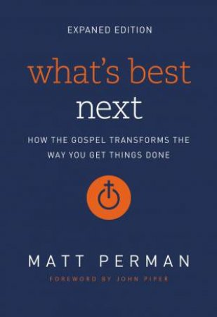 What's Best Next: How The Gospel Transforms The Way You Get Things Done by Matthew Aaron Perman & John Piper
