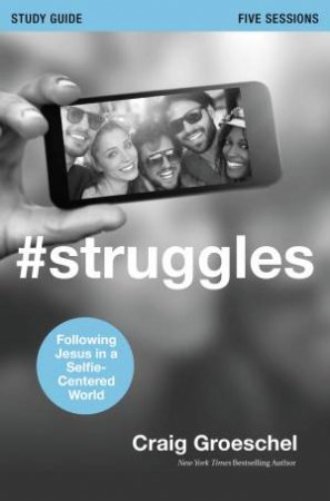 #Struggles Study Guide: Following Jesus in a Selfie-Centered World by Craig Groeschel