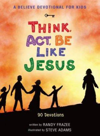 A Believe Devotional For Kids: Think, Act, Be Like Jesus by Randy Frazee