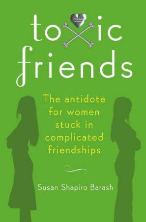 Toxic Friends: The Antidote for Women Stuck in Complicated Friendships by Susan Shapiro Barash