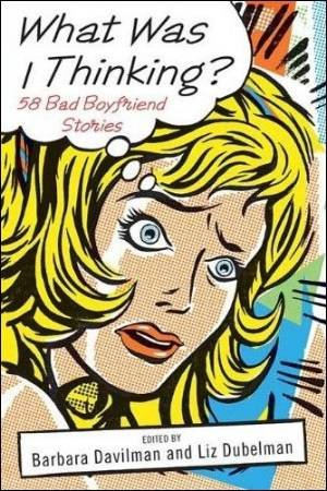 What Was I Thinking?: 58 Bad Boyfriend Stories by Various