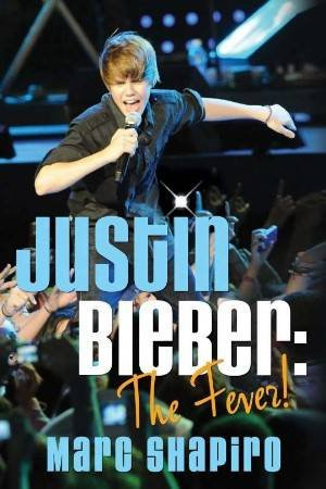 Justin Beiber: The Fever! by Marc Shapiro