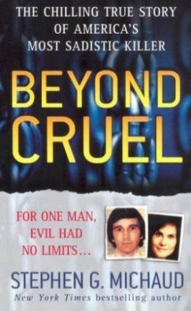 Beyond Cruel: The Chilling True Story Of America's Most Sadistic Killer by Stephen G Michaud