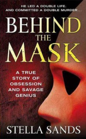 Behind the Mask: A True Story of Obsession and Savage Genius by Stella Sands