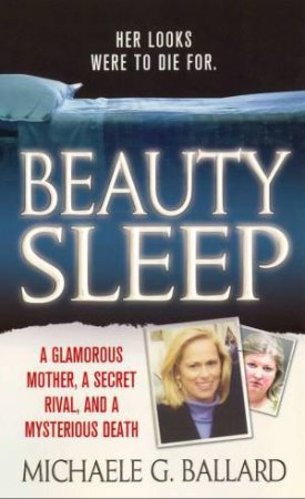 Beauty Sleep: A Glamorous Mother, A Secret Rival and a Mysterious Death, Her Looks were to Die For by Michaele G. Ballard