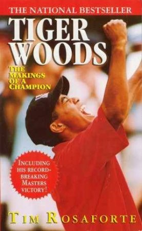 Tiger Woods: The Makings Of A Champion by Tim Rosaforte
