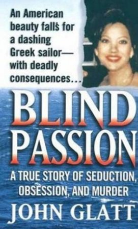 Blind Passion: A True Story Of Seduction, Obsession And Murder by John Glatt