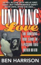 Undying Love The Shocking True Story Of A Passion That Defied Death