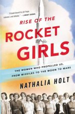 Rise Of The Rocket Girls: The Women Who Propelled Us, From Missiles To The Moon To Mars by Nathalia Holt