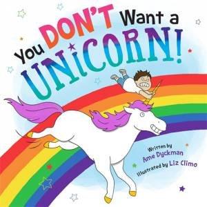 You Don't Want A Unicorn! by Ame Dyckman & Liz Climo