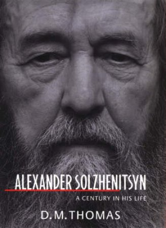 Alexander Solzhenitsyn: A Century in His Life by D M Thomas