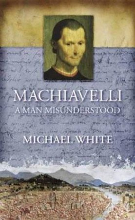 Machiavelli:  A Man Misunderstood by Michael White