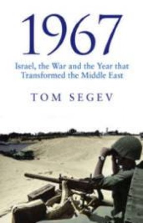 1967: Israel, the War and the Year That Transformed the Middle East by Tom Segev