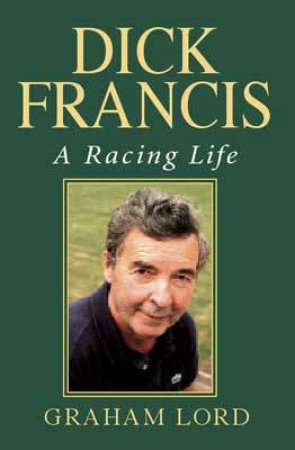 Dick Francis: A Racing Life by Graham Lord