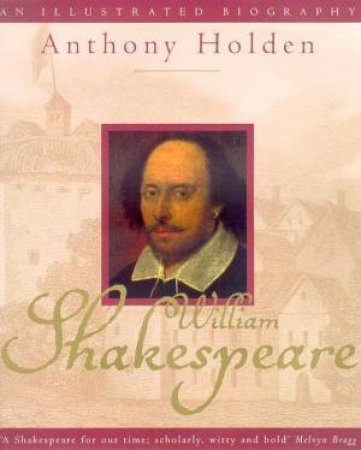William Shakespeare: An Illustrated Biography by Anthony Holden