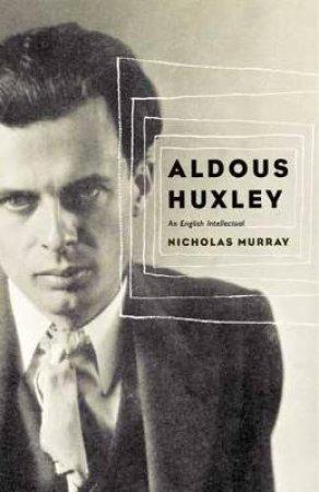 Aldous Huxley: An English Intellectual by Nicholas Murray