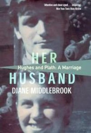 Her Husband: Hughes & Plath: A Marriage by Diane Wood Middlebrook