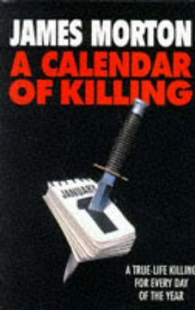 A Calendar Of Killing:  A True Life Killing For Every Day Of The Year by James Morton