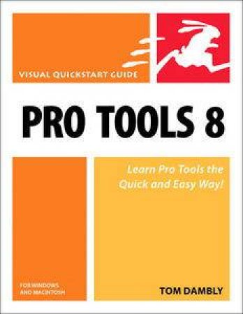 Pro Tools 8 for Macintosh and Windows: Visual QuickStart Guide by Tom Dambly