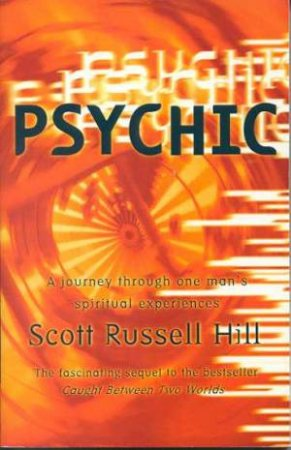 Psychic: A Journey Through One Man's Spiritual Experiences by Scott Russell Hill