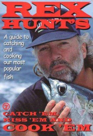 Catch 'Em, Kiss 'Em And Cook 'Em by Rex Hunt
