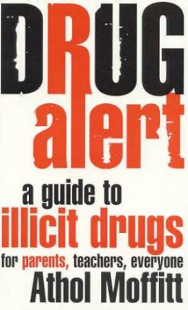Drug Alert: A Guide To Illicit Drugs For Parents, Teachers, Everyone by Athol Moffitt