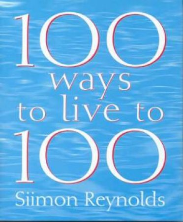 100 Ways To Live To 100 by Siimon Reynolds