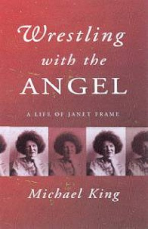 Wrestling With The Angel: A Life Of Janet Frame by Michael King