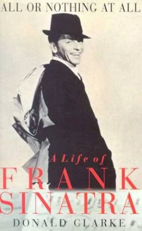 All Or Nothing At All: A Life Of Frank Sinatra by Donald Clarke