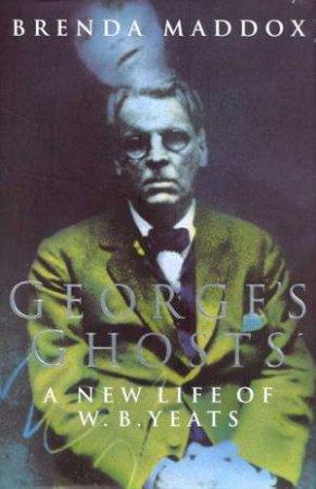 W B Yeats: George's Ghosts by Brenda Maddox