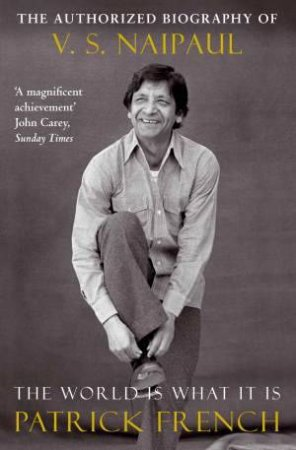 World is What It Is: The Authorised Biography of V S Naipaul by Patrick French