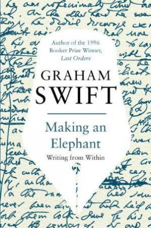 Making an Elephant: Writing From Within by Graham Swift