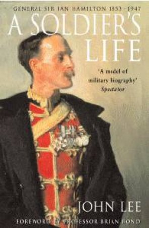 A Soldier's Life: General Sir Ian Hamilton 1853 - 1947 by John Lee